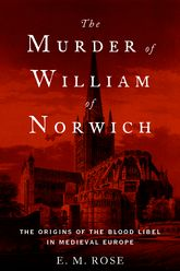 The Murder of William of NorwichThe Origins of the Blood Libel in Medieval Europe
