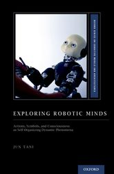 Exploring Robotic MindsActions, Symbols, and Consciousness as Self-Organizing Dynamic Phenomena