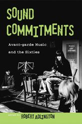 Sound CommitmentsAvant-Garde Music and the Sixties