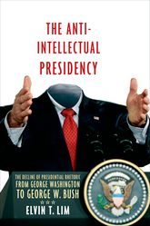 The Anti-Intellectual Presidency: The Decline of Presidential Rhetoric from George Washington to George W. Bush