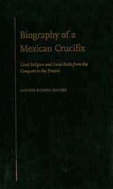 Biography of a Mexican CrucifixLived Religion and Local Faith from the Conquest to the Present