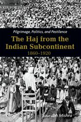 Pilgrimage, Politics, and Pestilence: The Haj from the Indian Subcontinent, 1860-1920