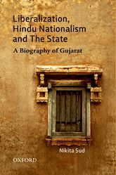 Liberalization, Hindu Nationalism and the State: A Biography of Gujarat