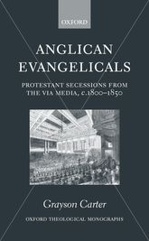 Anglican Evangelicals: Protestant Secessions from the Via Media, c. 1800-1850