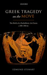 Greek Tragedy on the MoveThe Birth of a Panhellenic Art Form c. 500-300 BC