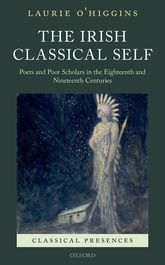 The Irish Classical SelfPoets and Poor Scholars in the Eighteenth and Nineteenth Centuries