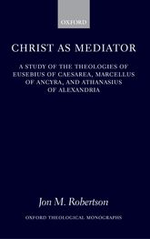 Christ as Mediator: A Study of the Theologies of Eusebius of Caesarea, Marcellus of Ancyra, and Athanasius of Alexandria