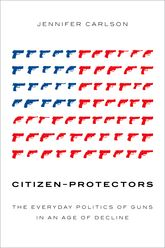 Citizen-ProtectorsThe Everyday Politics of Guns in an Age of Decline
