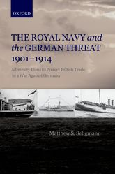 The Royal Navy and the German Threat, 1901-1914: Admiralty Plans to Protect British Trade in a War Against Germany