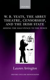 W.B. Yeats, the Abbey Theatre, Censorship, and the Irish State: Adding the Half-pence to the Pence