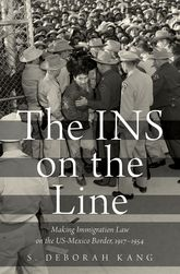 The INS on the LineMaking Immigration Law on the US-Mexico Border, 1917-1954