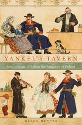 Yankel's TavernJews, Liquor, and Life in the Kingdom of Poland