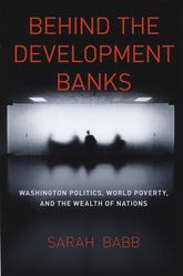 Behind the Development BanksWashington Politics, World Poverty, and the Wealth of Nations