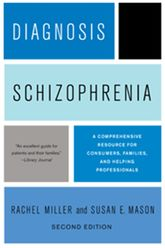 Diagnosis: Schizophrenia, Second Edition, second editionA Comprehensive Resource for Consumers, Families, and Helping Professionals