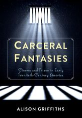 Carceral FantasiesCinema and Prison in Early Twentieth-Century America