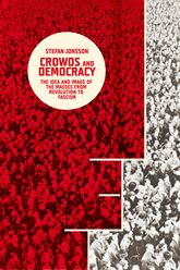 Crowds and DemocracyThe Idea and Image of the Masses from Revolution to Fascism