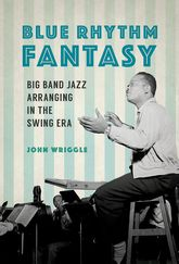 Blue Rhythm FantasyBig Band Jazz Arranging in the Swing Era