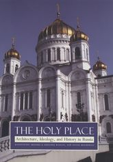 The Holy PlaceArchitecture, Ideology, and History in Russia
