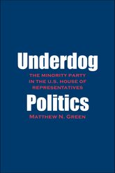 Underdog PoliticsThe Minority Party in the U.S. House of Representatives