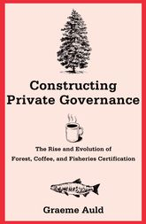 Constructing Private GovernanceThe Rise and Evolution of Forest, Coffee, and Fisheries Certification