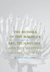 The Buddha in the MachineArt, Technology, and the Meeting of East and West