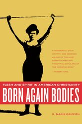 Born Again BodiesFlesh and Spirit in American Christianity