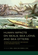 Human Impacts on Seals, Sea Lions, and Sea OttersIntegrating Archaeology and Ecology in the Northeast Pacific