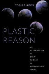 Plastic ReasonAn Anthropology of Brain Science in Embryogenetic Terms