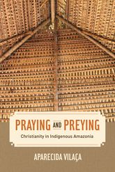 Praying and PreyingChristianity in Indigenous Amazonia