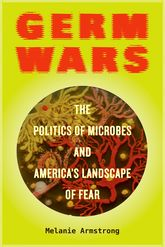 Germ Wars: The Politics of Microbes and America's Landscape of Fear