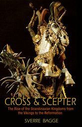 Cross and ScepterThe Rise of the Scandinavian Kingdoms from the Vikings to the Reformation