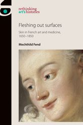 Fleshing Out SurfacesSkin in French Art and Medicine, 1650-1850
