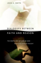 Dialogues between Faith and ReasonThe Death and Return of God in Modern German Thought