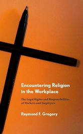 Encountering Religion in the WorkplaceThe Legal Rights and Responsibilities of Workers and Employers