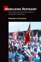Mobilizing Restraint: Democracy and Industrial Conflict in Post-Reform South Asia