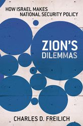 Zion's DilemmasHow Israel Makes National Security Policy