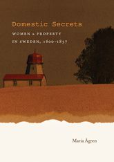 Domestic SecretsWomen and Property in Sweden, 1600-1857