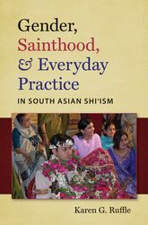 Gender, Sainthood, & Everyday Practice in South Asian Shiʿism