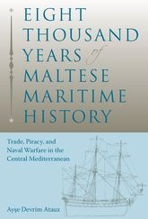 Eight Thousand Years of Maltese Maritime HistoryTrade, Piracy, and Naval Warfare in the Central Mediterranean