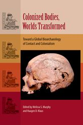 Colonized Bodies, Worlds TransformedToward a Global Bioarchaeology of Contact and Colonialism