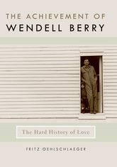 The Achievement of Wendell BerryThe Hard History of Love