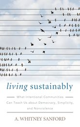 Living SustainablyWhat Intentional Communities Can Teach Us about Democracy, Simplicity, and Nonviolence