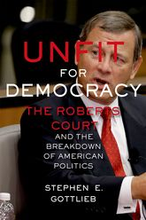 Unfit for DemocracyThe Roberts Court and the Breakdown of American Politics