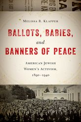 Ballots, Babies, and Banners of PeaceAmerican Jewish Women's Activism, 1890-1940