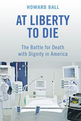 At Liberty to DieThe Battle for Death with Dignity in America