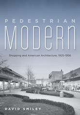 Pedestrian Modern: Shopping and American Architecture, 1925-1956