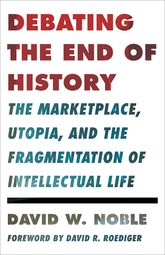 Debating the End of HistoryThe Marketplace, Utopia, and the Fragmentation of Intellectual Life