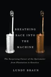 Breathing Race into the MachineThe Surprising Career of the Spirometer from Plantation to Genetics