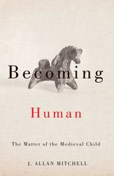 Becoming HumanThe Matter of the Medieval Child