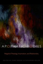 Apophatic BodiesNegative Theology, Incarnation, and Relationality